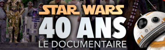 Star Wars 40 ans – Le Documentaire a ne pas rater