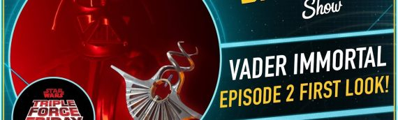 The Star Wars Show – Triple Force Friday and Darth Vader Immortal Chapter 2